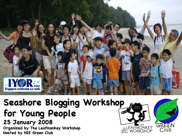 Seashore Blogging Workshop  for Young People 25 January 2008 Organized by The Leafmonkey Workshop Hosted by NIE Green Club