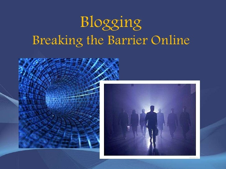 Blogging  Breaking the Barrier Online <br />