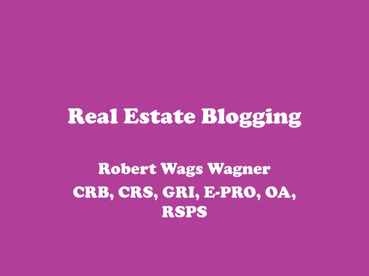 Real Estate Blogging<br />Robert Wags Wagner<br />CRB, CRS, GRI, E-PRO, OA, RSPS<br />