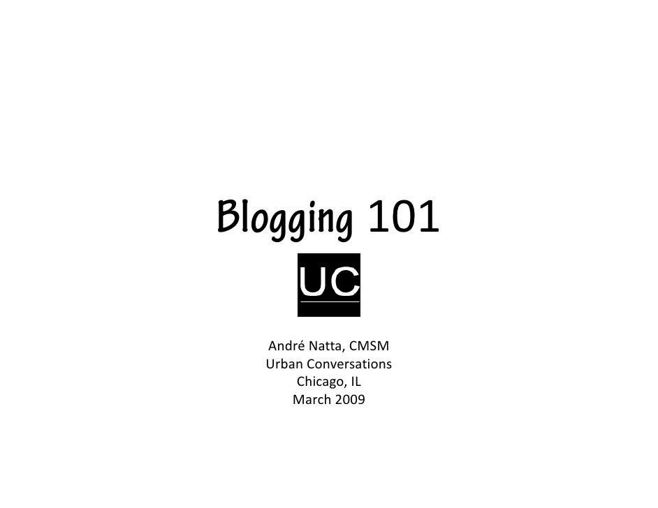 Blogging 101    AndréNatta,CMSM   UrbanConversations       Chicago,IL       March2009
