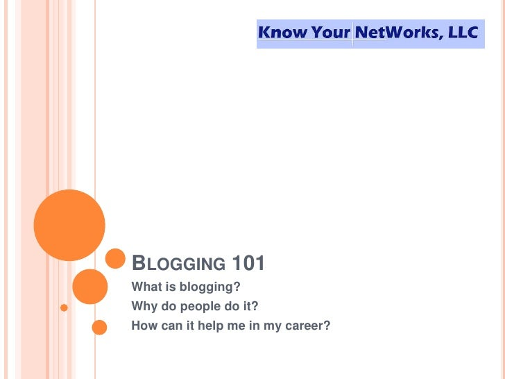 Blogging 101<br />What is blogging? <br />Why do people do it?<br />How can it help me in my career?<br />