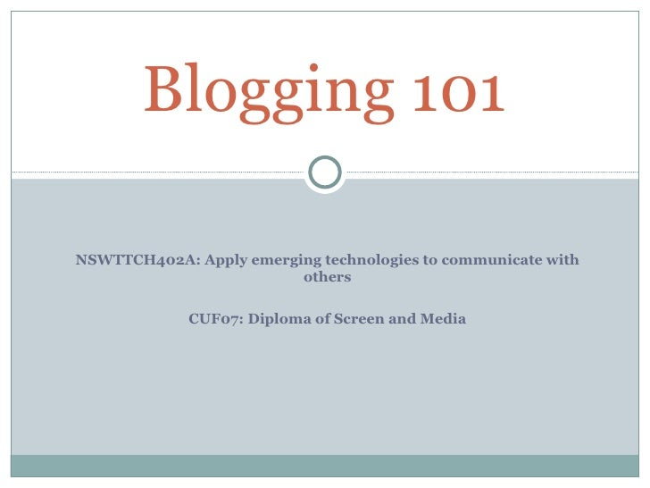 Blogging 101NSWTTCH402A: Apply emerging technologies to communicate with                         others             CUF07:...