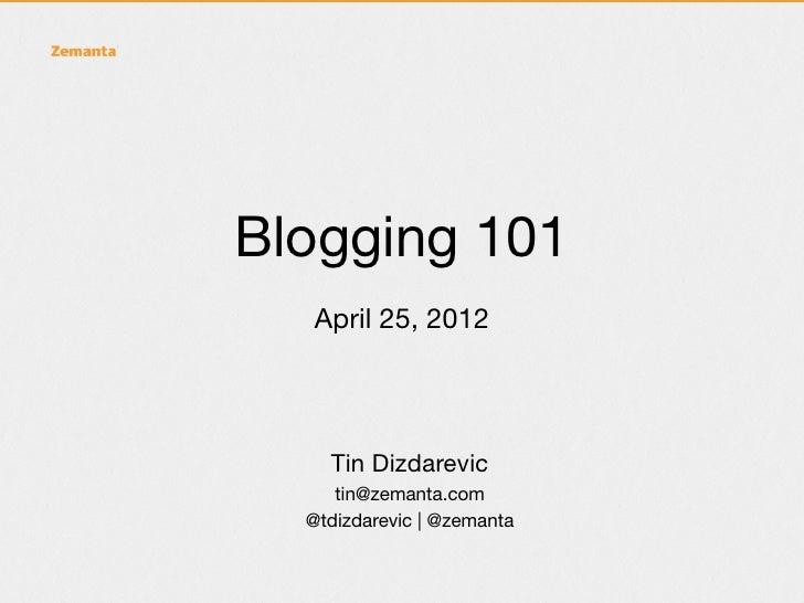 Blogging 101  April 25, 2012    Tin Dizdarevic     tin@zemanta.com  @tdizdarevic | @zemanta