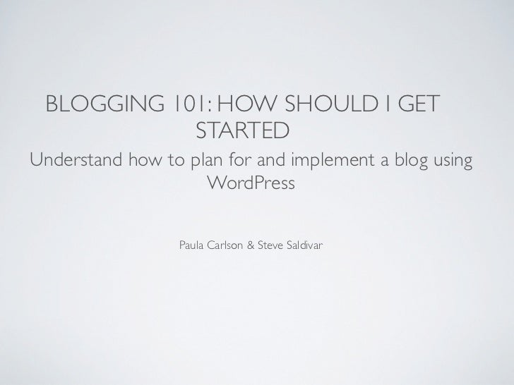 BLOGGING 101: HOW SHOULD I GET            STARTEDUnderstand how to plan for and implement a blog using                    ...
