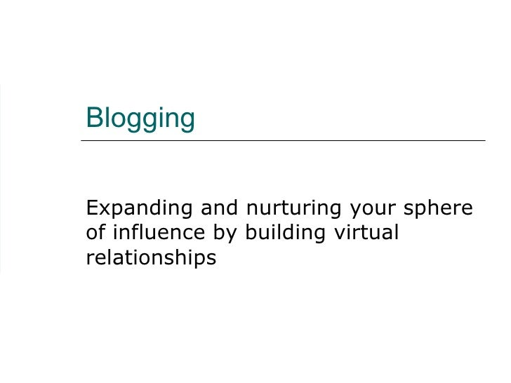 Blogging Expanding and nurturing your sphere of influence by building virtual relationships