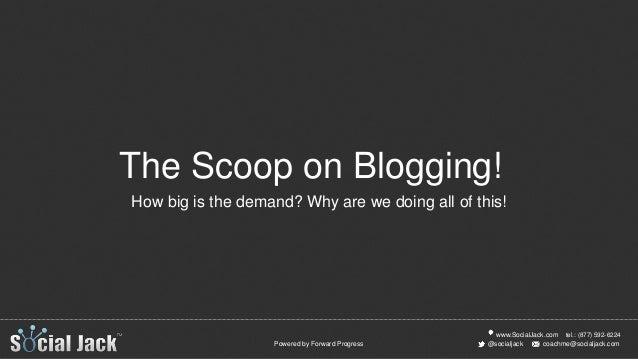 www.SocialJack.com coachme@socialjack.com@socialjack tel.: (877) 592-6224 Powered by Forward Progress The Scoop on Bloggin...