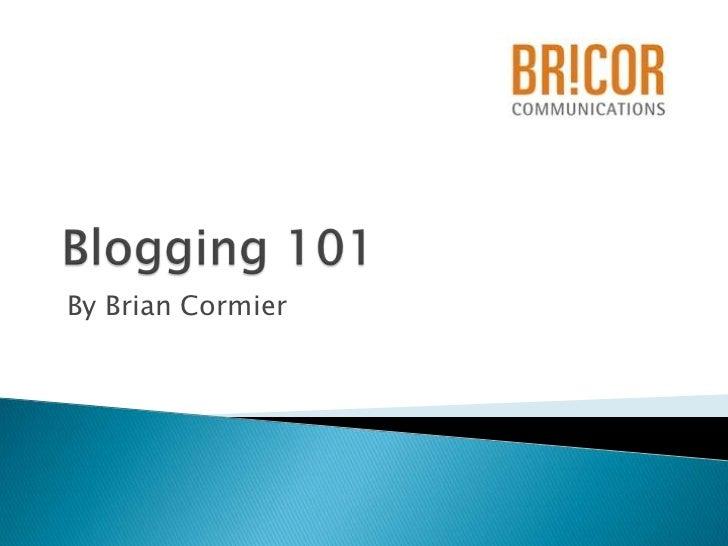 Blogging 101<br /> By Brian Cormier<br />