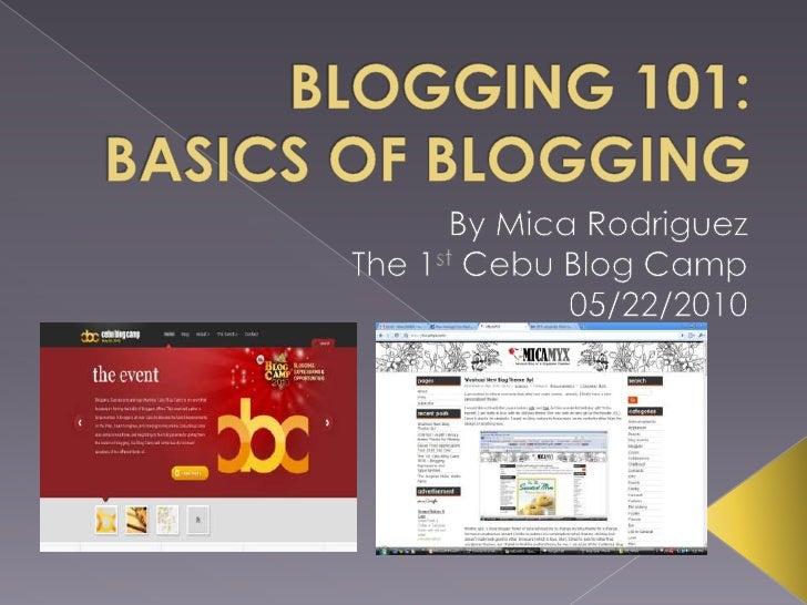 BLOGGING 101: BASICS OF BLOGGING<br />By Mica Rodriguez<br />The 1st Cebu Blog Camp<br />05/22/2010<br />