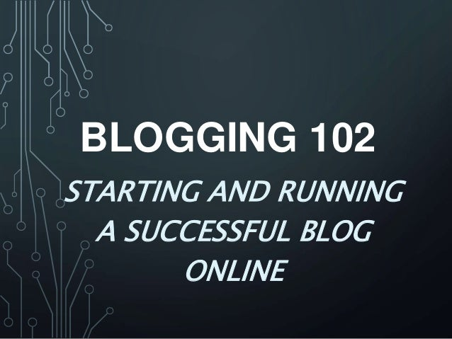BLOGGING 102 STARTING AND RUNNING A SUCCESSFUL BLOG ONLINE