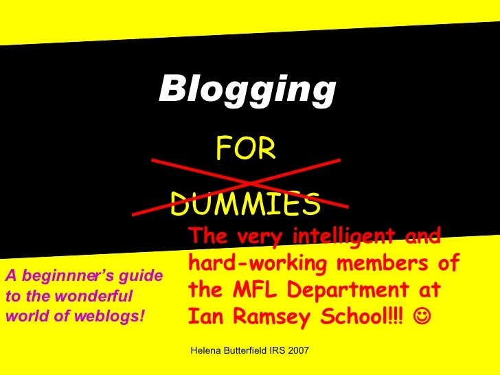 Blogging FOR DUMMIES The very intelligent and hard-working members of the MFL Department at Ian Ramsey School!!!   A begi...