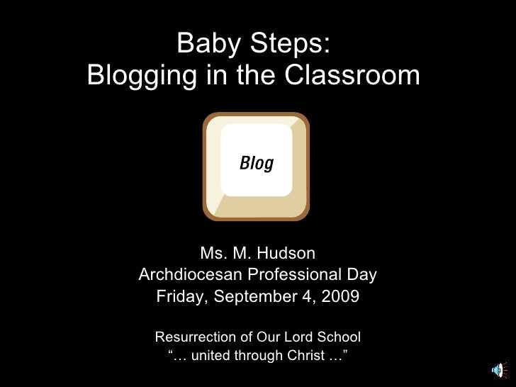 Baby Steps: Blogging in the Classroom Ms. M. Hudson Archdiocesan Professional Day Friday, September 4, 2009 Resurrection o...