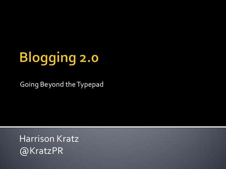 Blogging 2.0<br />Going Beyond the Typepad<br />Harrison Kratz<br />@KratzPR<br />