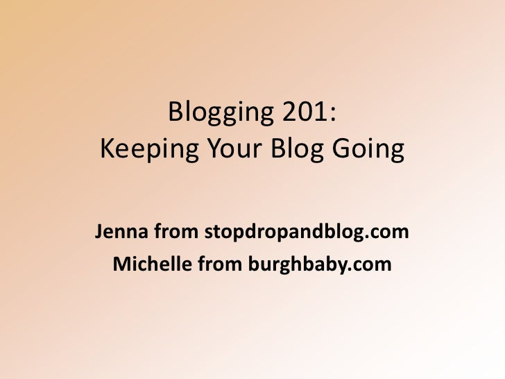 Blogging 201:Keeping Your Blog Going<br />Jenna from stopdropandblog.com<br />Michelle from burghbaby.com<br />