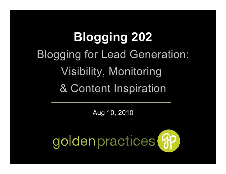 Blogging 202 Blogging for Lead Generation:     Visibility, Monitoring     & Content Inspiration            Aug 10, 2010