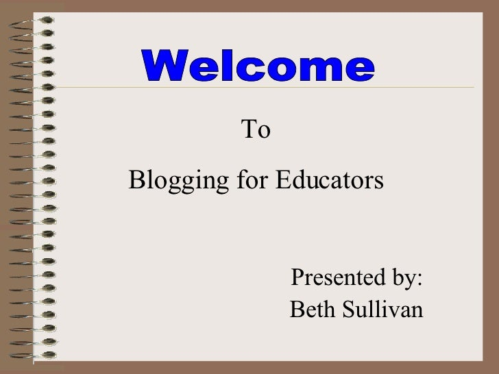 Welcome  To Blogging for Educators Presented by: Beth Sullivan