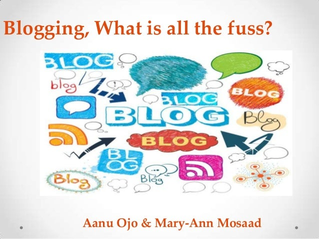 Blogging, What is all the fuss?         Aanu Ojo & Mary-Ann Mosaad