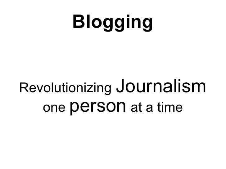 Blogging   Revolutionizing Journalism    one person at a time