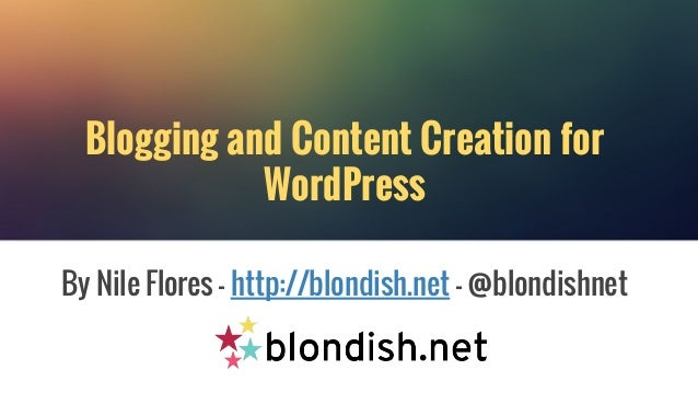 Blogging and Content Creation for WordPress By Nile Flores - http://blondish.net - @blondishnet