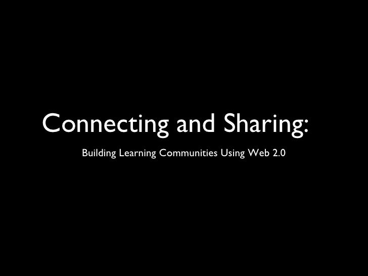 Connecting and Sharing: <ul><li>Building Learning Communities Using Web 2.0 </li></ul>
