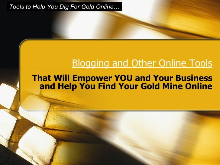 Blogging and Other Online Tools That Will Empower YOU and Your Business and Help You Find Your Gold Mine Online