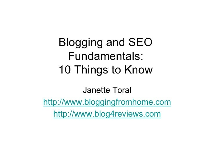 Blogging and SEO      Fundamentals:    10 Things to Know            Janette Toral http://www.bloggingfromhome.com    http:...