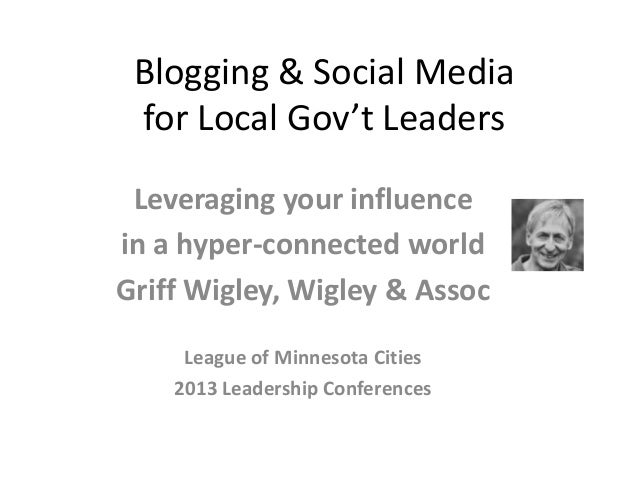 Blogging & Social Media for Local Gov't Leaders Leveraging your influencein a hyper-connected worldGriff Wigley, Wigley & ...