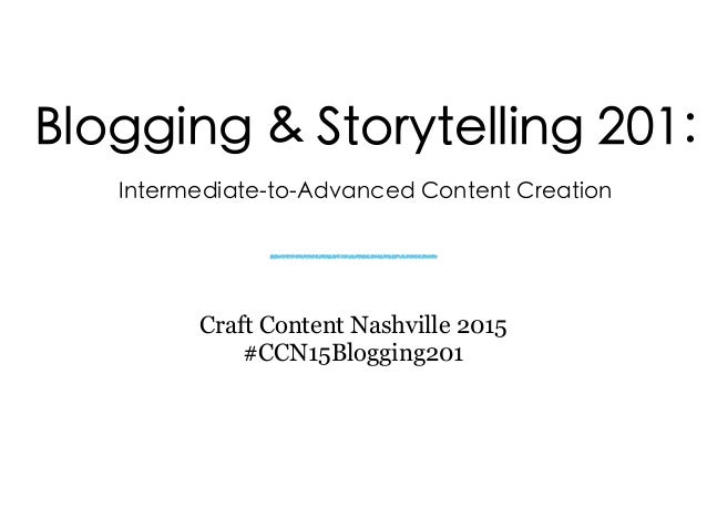 Blogging & Storytelling 201: Intermediate-to-Advanced Content Creation Craft Content Nashville 2015 #CCN15Blogging201