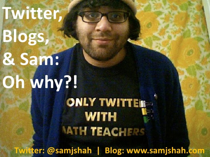 Twitter, Blogs, & Sam: Oh why?!    Twitter: @samjshah | Blog: www.samjshah.com