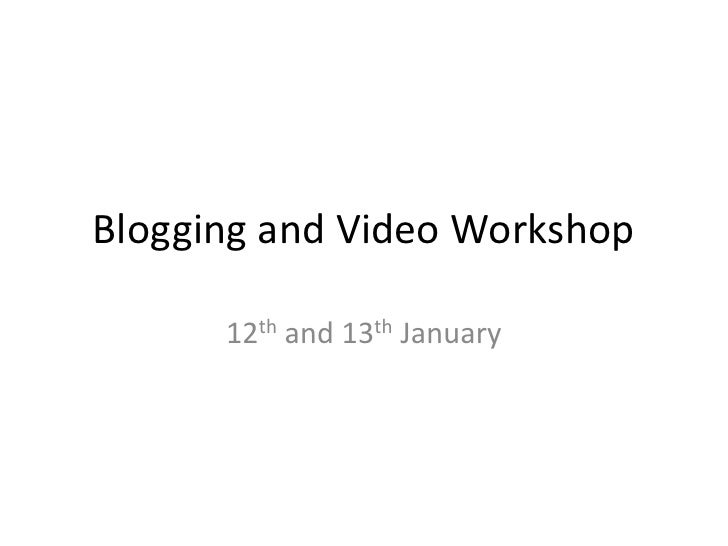 Blogging and Video Workshop<br />12th and 13th January<br />
