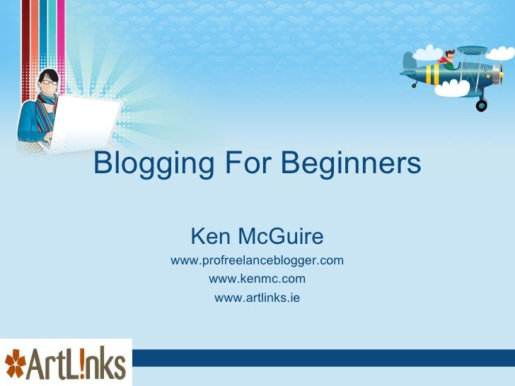 Blogging For Beginners Ken McGuire www.profreelanceblogger.com www.kenmc.com www.artlinks.ie