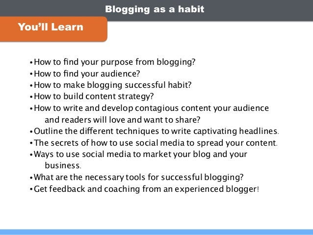 Blogging as a habit You'll Learn •How to find your purpose from blogging? •How to find your audience? •How to make blogging ...