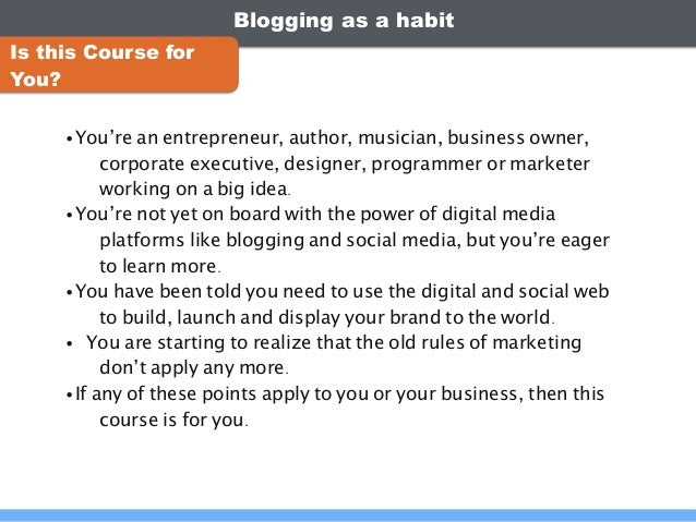 Blogging as a habit •You're an entrepreneur, author, musician, business owner, corporate executive, designer, programmer o...