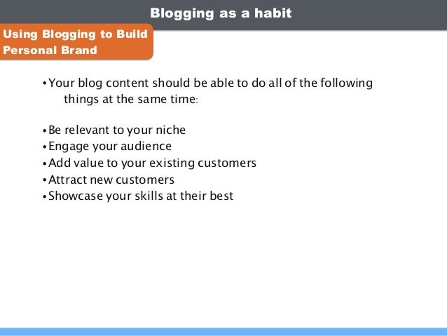 Blogging as a habit •Your blog content should be able to do all of the following things at the same time: •Be relevant to ...
