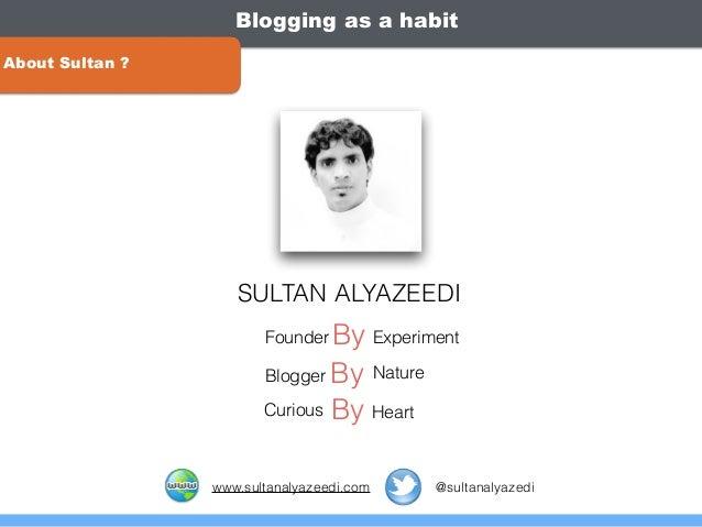 Blogging as a habit About Sultan ? ByFounder Experiment ByBlogger Nature ByCurious Heart SULTAN ALYAZEEDI www.sultanalyaze...