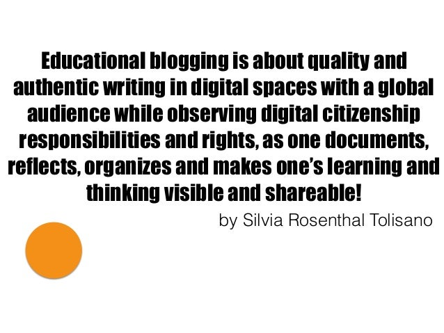 Educational blogging is about quality and authentic writing in digital spaces with a global audience while observing digit...