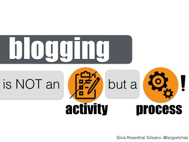 activity process blogging is NOT an but a Silvia Rosenthal Tolisano- @langwitches