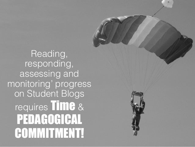 Reading, responding, assessing and monitoring' progress on Student Blogs requires Time & PEDAGOGICAL COMMITMENT!