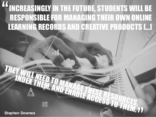 INCREASINGLY IN THE FUTURE, STUDENTS WILL BE RESPONSIBLE FOR MANAGING THEIR OWN ONLINE LEARNING RECORDS AND CREATIVE PRODU...