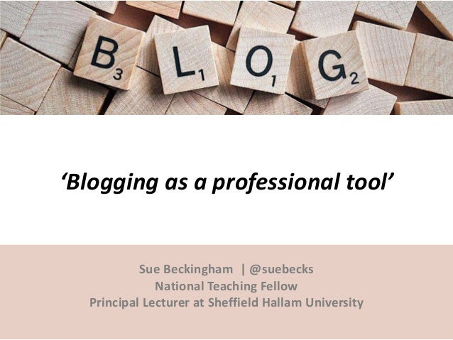 'Blogging as a professional tool' Sue Beckingham | @suebecks National Teaching Fellow Principal Lecturer at Sheffield Hall...