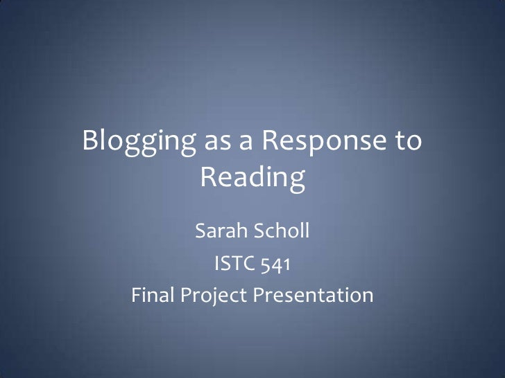 Blogging as a Response to Reading<br />Sarah Scholl<br />ISTC 541<br />Final Project Presentation<br />