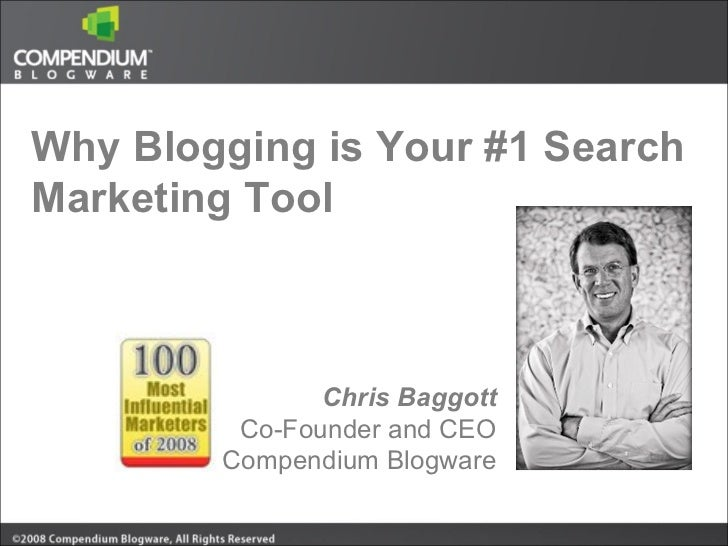 Why Blogging is Your #1 Search Marketing Tool Chris Baggott Co-Founder and CEO Compendium Blogware