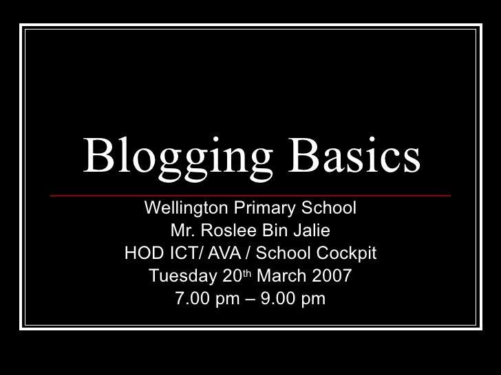 Blogging Basics Wellington Primary School Mr. Roslee Bin Jalie HOD ICT/ AVA / School Cockpit Tuesday 20 th  March 2007 7.0...