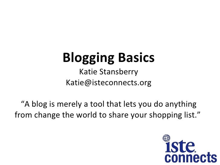 """Blogging Basics Katie Stansberry [email_address] """"A blog is merely a tool that lets you do anything from change the world ..."""