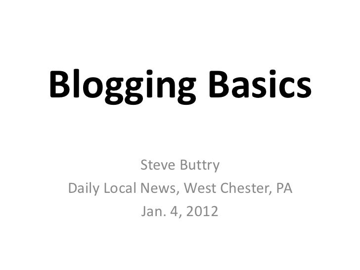 Blogging Basics             Steve Buttry Daily Local News, West Chester, PA             Jan. 4, 2012