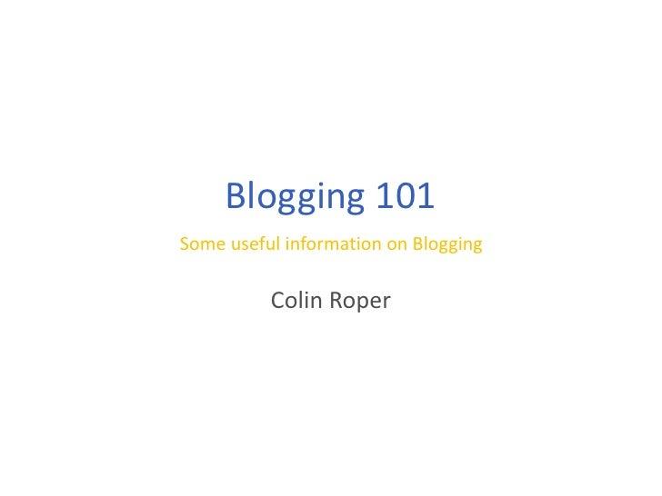 Blogging 101<br />Some useful information on Blogging<br />Colin Roper<br />