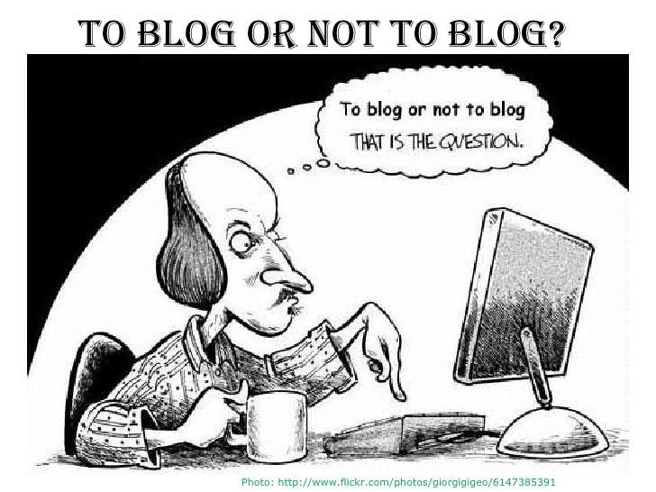 To blog or not to BLOG?       Photo: http://www.flickr.com/photos/giorgigigeo/6147385391