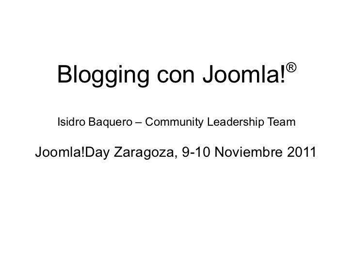 ®   Blogging con Joomla!   Isidro Baquero – Community Leadership TeamJoomla!Day Zaragoza, 9-10 Noviembre 2011