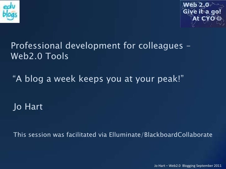 "Professional development for colleagues – Web2.0 Tools<br />""A blog a week keeps you at your peak!""<br />Jo Hart<br />This..."