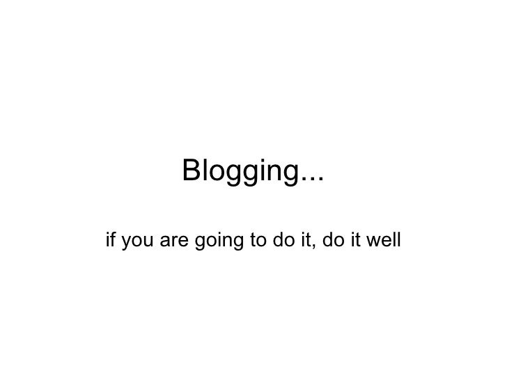 Blogging... if you are going to do it, do it well