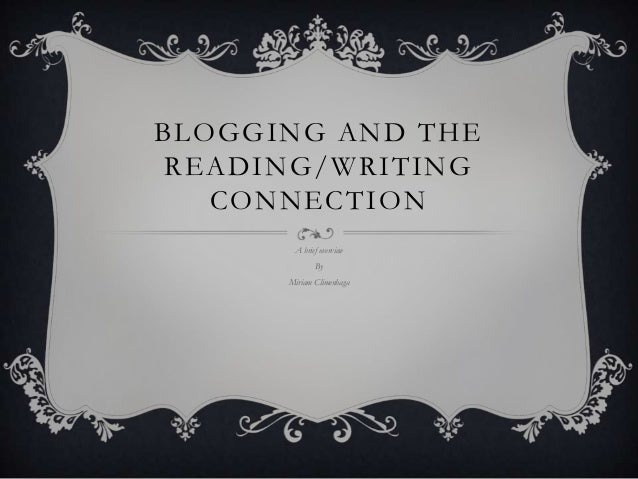 BLOGGING AND THE READING/WRITING CONNECTION A brief overview By Miriam Climenhaga